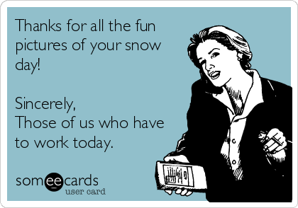 someecards.com - Thanks for all the fun pictures of your snow day! Sincerely, Those of us who have to work today.