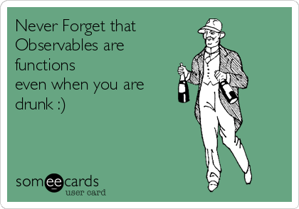 someecards.com - Never Forget that Observables are functions even when you are drunk :)