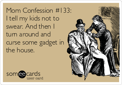 someecards.com - Mom Confession #133: I tell my kids not to swear. And then I turn around and curse some gadget in the house.