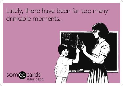 someecards.com - Lately, there have been far too many drinkable moments...