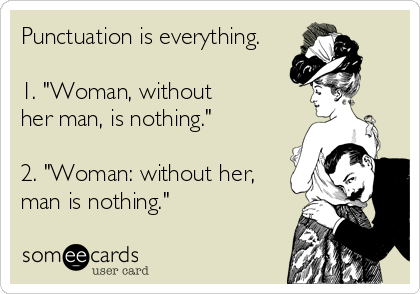 Funny Somewhat Topical Ecard: Punctuation is everything. 1. 'Woman, without her man, is nothing.' 2. 'Woman: without her, man is nothing.'
