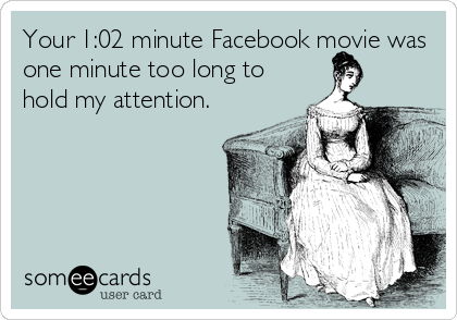 someecards.com - Your 1:02 minute Facebook movie was one minute too long to hold my attention.
