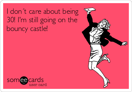 someecards.com - I don´t care about being 30! I'm still going on the bouncy castle!