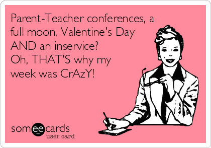 someecards.com - Parent-Teacher conferences, a full moon, Valentine's Day AND an inservice? Oh, THAT'S why my week was CrAzY!