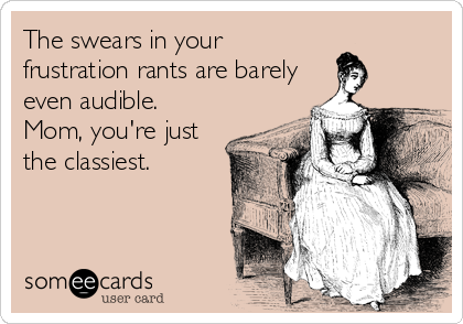 someecards.com - The swears in your frustration rants are barely even audible. Mom, you're just the classiest. - Read more amazing things at www.MelanieCrutchfield.com
