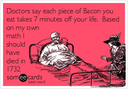 someecards.com - Doctors say each piece of Bacon you eat takes 7 minutes off your life. Based on my own math I should have died in 1732