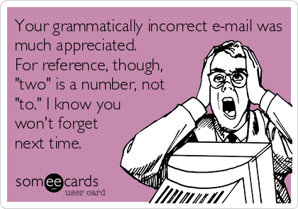 someecards.com - Your grammatically incorrect e-mail was much appreciated. For reference, though,