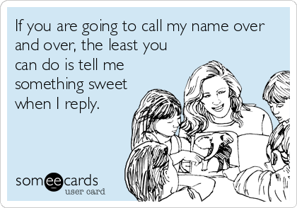 Funny Confession Ecard: If you are going to call my name over and over, the least you can do is tell me something sweet when I reply.