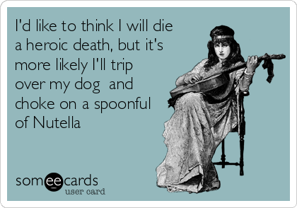 someecards.com - I'd like to think I will die a heroic death, but it's more likely I'll trip over my dog and choke on a spoonful of Nutella