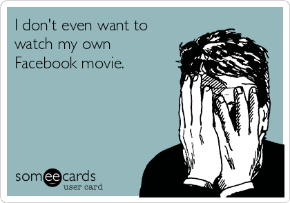 someecards.com - I don't even want to watch my own Facebook movie.