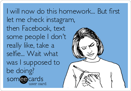 someecards.com - I will now do this homework... But first let me check instagram, then Facebook, text some people I don't really like, take a selfie... Wait what was I supposed to be doing?