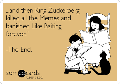someecards.com - ...and then King Zuckerberg killed all the Memes and banished Like Baiting forever.