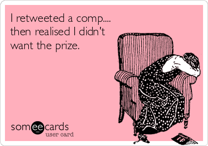 someecards.com - I retweeted a comp.... then realised I didn't want the prize.