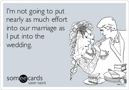 someecards.com - I'm not going to put nearly as much effort into our marriage as I put into the wedding.