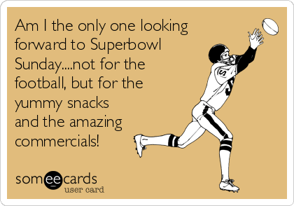 Funny Super Bowl Sunday Ecard: Am I the only one looking forward to Superbowl Sunday....not for the football, but for the yummy snacks and the amazing commercials!