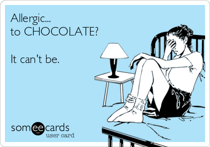 someecards.com - Allergic... to CHOCOLATE? It can't be.
