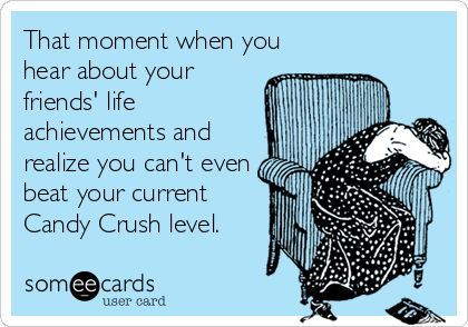 someecards.com - That moment when you hear about your friends' life achievements and realize you can't even beat your current Candy Crush level.