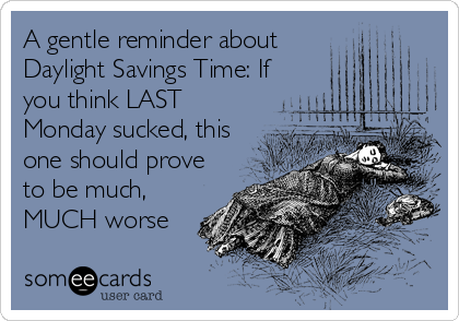 someecards.com - A gentle reminder about Daylight Savings Time: If you think LAST Monday sucked, this one should prove to be much, MUCH worse