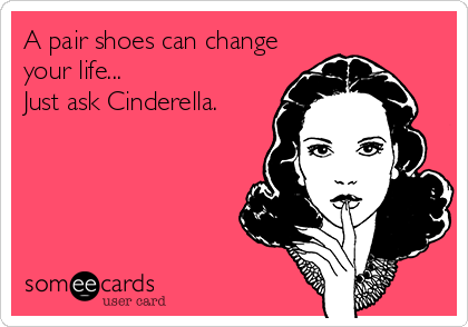 Funny Somewhat Topical Ecard: A pair shoes can change your life... Just ask Cinderella.
