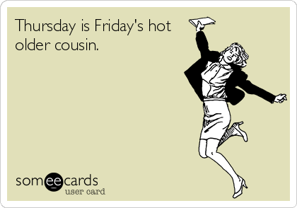 someecards.com - Thursday is Friday's hot older cousin.