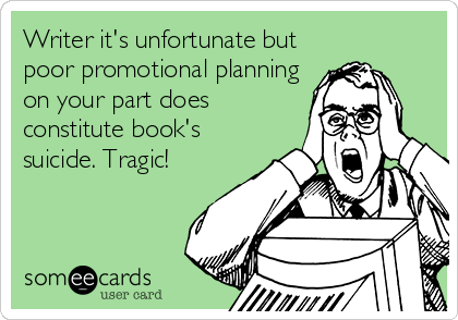Funny Somewhat Topical Ecard: Writer it's unfortunate but poor promotional planning on your part does constitute book's suicide. Tragic!