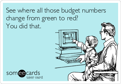 someecards.com - See where all those budget numbers change from green to red? You did that.