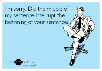 someecards.com - I'm sorry. Did the middle of my sentence interrupt the beginning of your sentence?