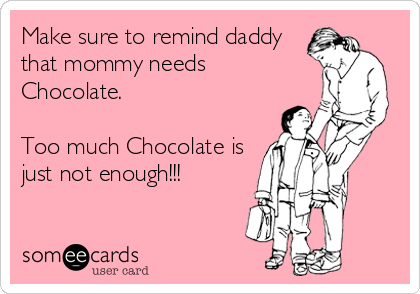 someecards.com - Make sure to remind daddy that mommy needs Chocolate. Too much Chocolate is just not enough!!!