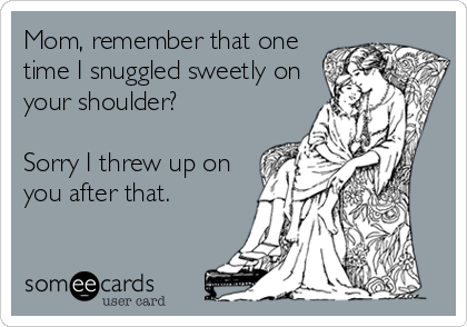 someecards.com - Mom, remember that one time I snuggled sweetly on your shoulder? Sorry I threw up on you after that.