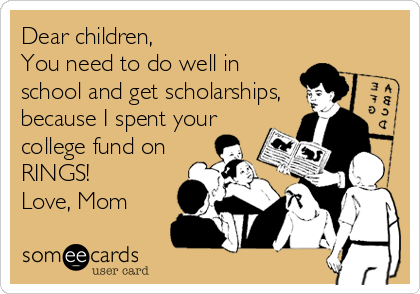 someecards.com - Dear children, You need to do well in school and get scholarships, because I spent your college fund on RINGS! Love, Mom