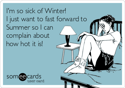 Funny Confession Ecard: I'm so sick of Winter! I just want to fast forward to Summer so I can complain about how hot it is!