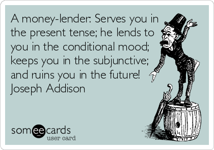 someecards.com - A money-lender: Serves you in the present tense; he lends to you in the conditional mood; keeps you in the subjunctive; and ruins you in the future! Joseph Addison