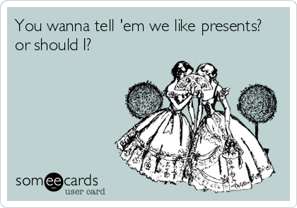 someecards.com - You wanna tell 'em we like presents? or should I?