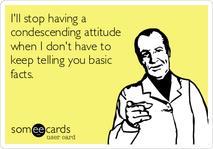 someecards.com - I'll stop having a condescending attitude when I don't have to keep telling you basic facts.