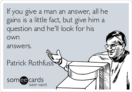 someecards.com - If you give a man an answer, all he gains is a little fact, but give him a question and he'll look for his own answers. Patrick Rothfuss