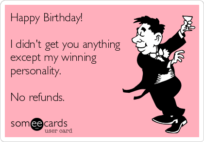 someecards.com - Happy Birthday! I didn't get you anything except my winning personality. No refunds.