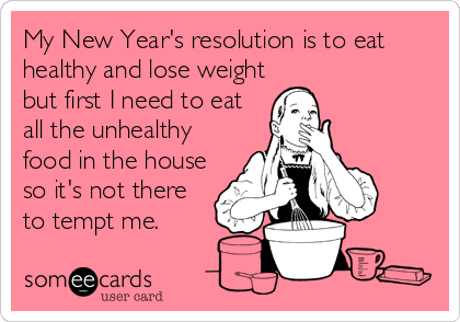 someecards.com - My New Year's resolution is to eat healthy and lose weight but first I need to eat all the unhealthy food in the house so it's not there to tempt me.