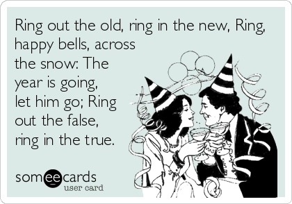 someecards.com - Ring out the old, ring in the new, Ring, happy bells, across the snow: The year is going, let him go; Ring out the false, ring in the true.