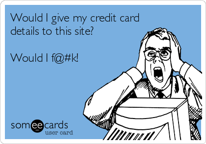 someecards.com - Would I give my credit card details to this site? Would I f@#k!