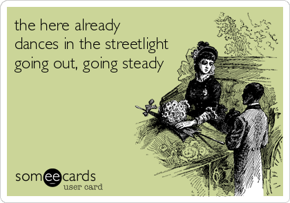 someecards.com - the here already dances in the streetlight going out, going steady