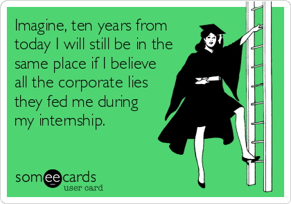 someecards.com - Imagine, ten years from today I will still be in the same place if I believe all the corporate lies they fed me during my internship.