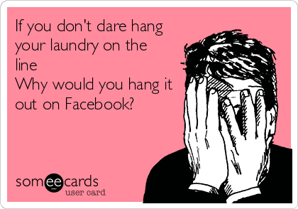 someecards.com - If you don't dare hang your laundry on the line Why would you hang it out on Facebook?