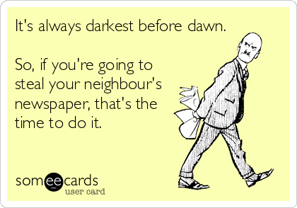 someecards.com - It's always darkest before dawn. So, if you're going to steal your neighbour's newspaper, that's the time to do it.