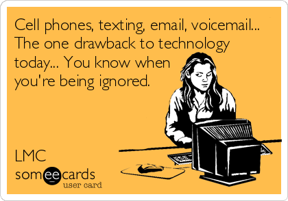 someecards.com - Cell phones, texting, email, voicemail... The one drawback to technology today... You know when you're being ignored. LMC