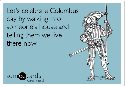 someecards.com - Let's celebrate Columbus day by walking into someone's house and telling them we live there now