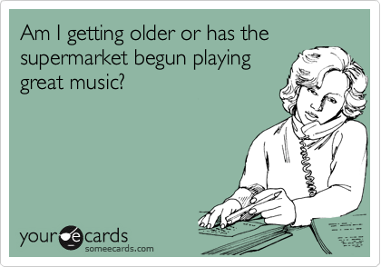 someecards.com - Am I getting older or has the supermarket begun playing great music?