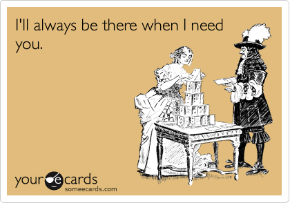 Funny Friendship Ecard: I'll always be there when I need you.
