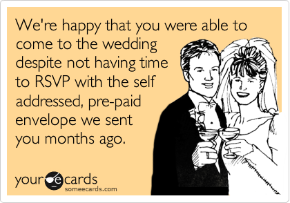Funny Wedding Ecard: We're happy that you were able to come to the wedding despite not having time to RSVP with the self addressed, pre-paid envelope we sent you months ago.