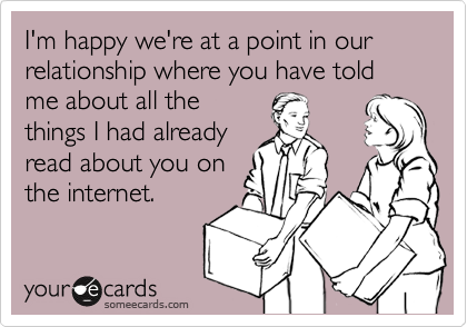 someecards.com - I'm happy we're at a point in our relationship where you have told me about all the things I had already read about you on the internet.