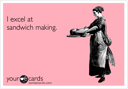 someecards.com - I excel at sandwich making.